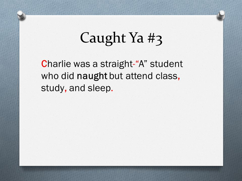 Caught Ya #3 Charlie was a straight- A student who did naught but attend class, study, and sleep.
