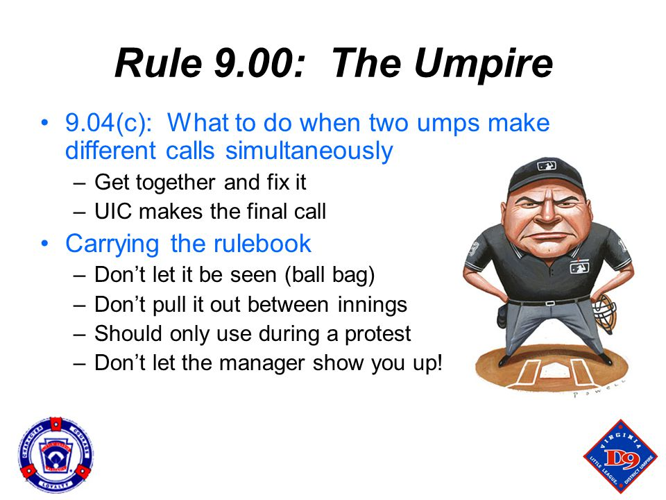 Rule 9.00: The Umpire 9.04(c): What to do when two umps make different calls simultaneously. Get together and fix it.