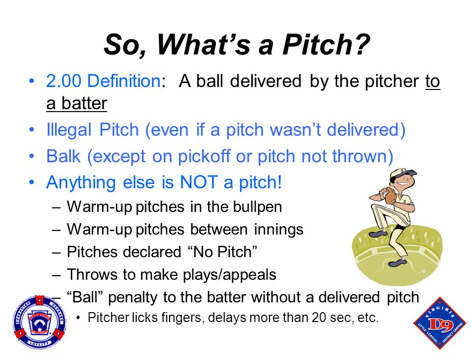 So, What's a Pitch 2.00 Definition: A ball delivered by the pitcher to a batter. Illegal Pitch (even if a pitch wasn't delivered)