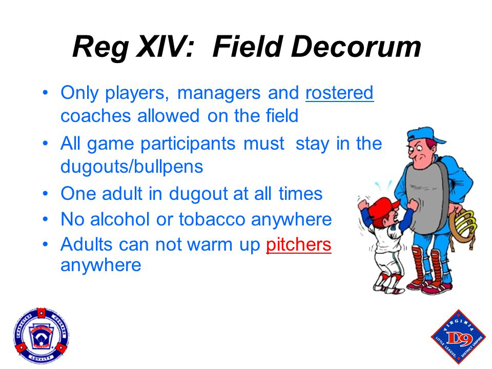 Reg XIV: Field Decorum Only players, managers and rostered coaches allowed on the field. All game participants must stay in the dugouts/bullpens.