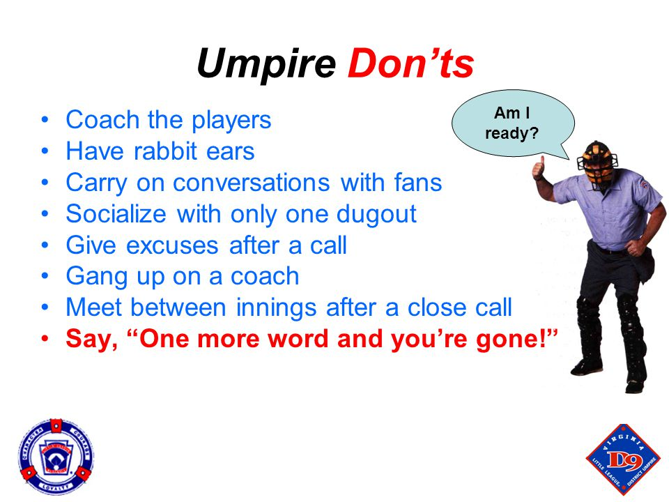 Umpire Don'ts Coach the players Have rabbit ears