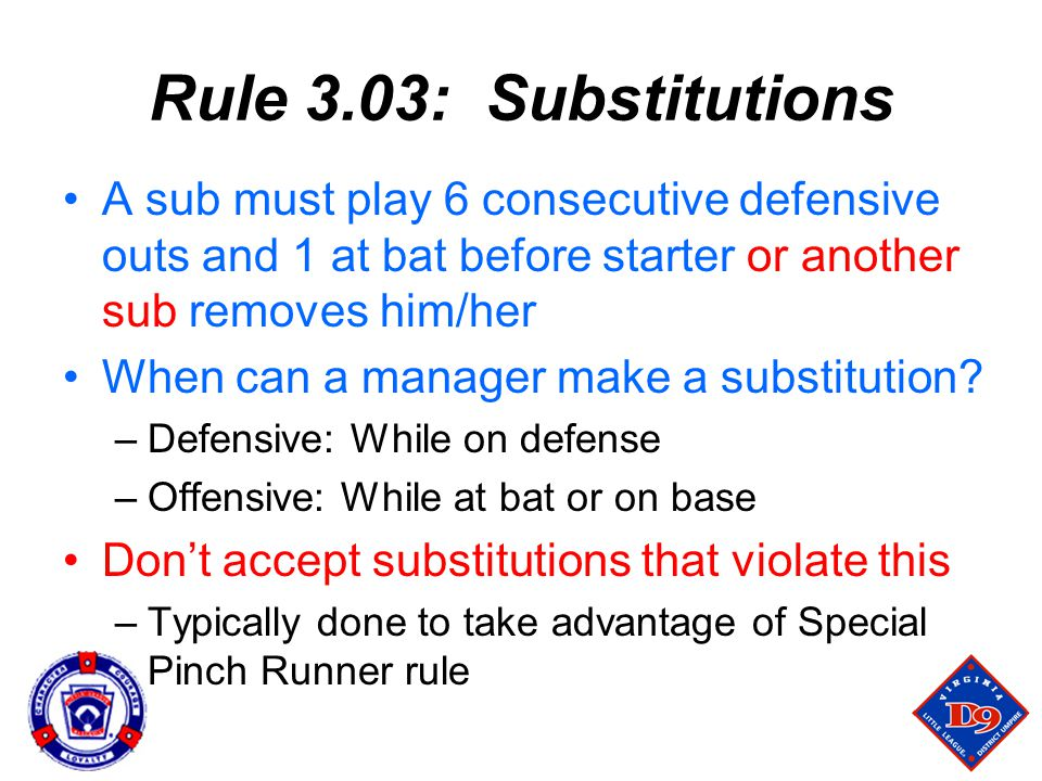 Rule 3.03: Substitutions A sub must play 6 consecutive defensive outs and 1 at bat before starter or another sub removes him/her.