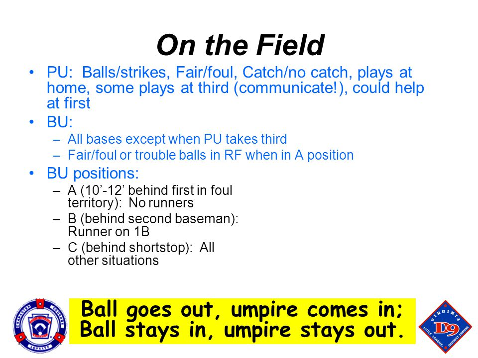 Ball goes out, umpire comes in; Ball stays in, umpire stays out.