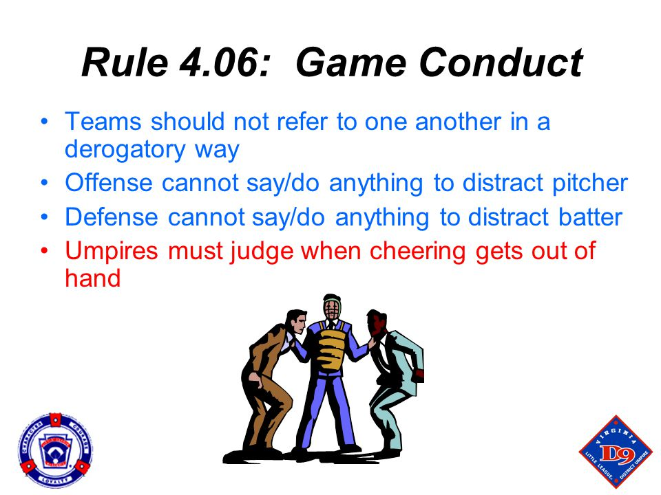 Rule 4.06: Game Conduct Teams should not refer to one another in a derogatory way. Offense cannot say/do anything to distract pitcher.