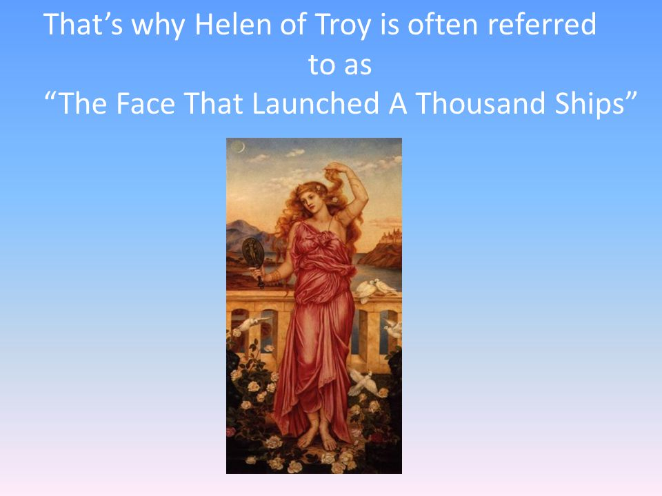 That's why Helen of Troy is often referred