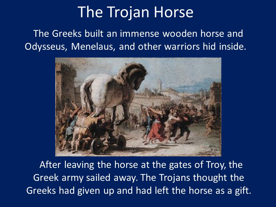 The Trojan Horse The Greeks built an immense wooden horse and