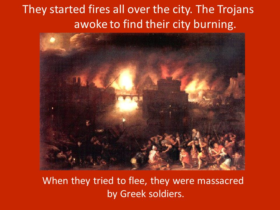 They started fires all over the city. The Trojans