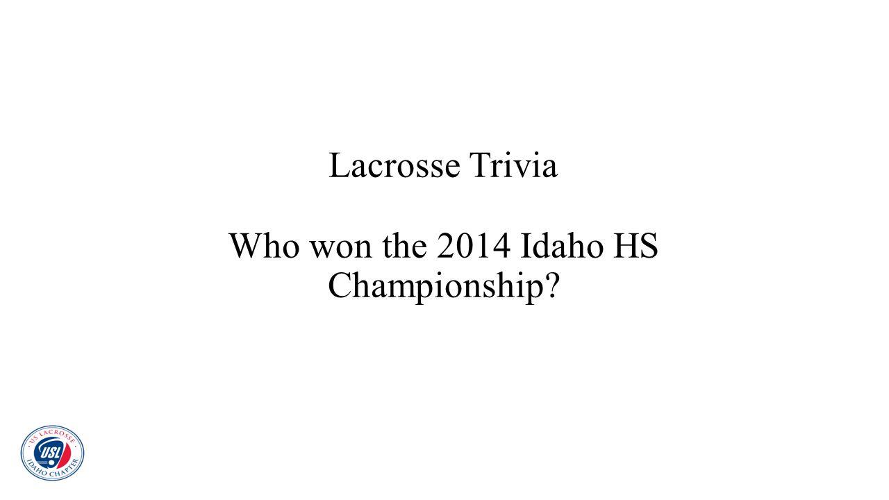 Lacrosse Trivia Who won the 2014 Idaho HS Championship