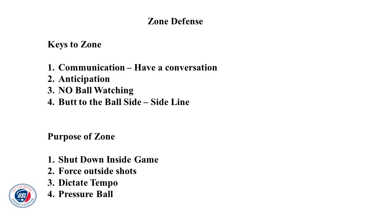 Zone Defense Keys to Zone. Communication – Have a conversation. Anticipation. NO Ball Watching. Butt to the Ball Side – Side Line.