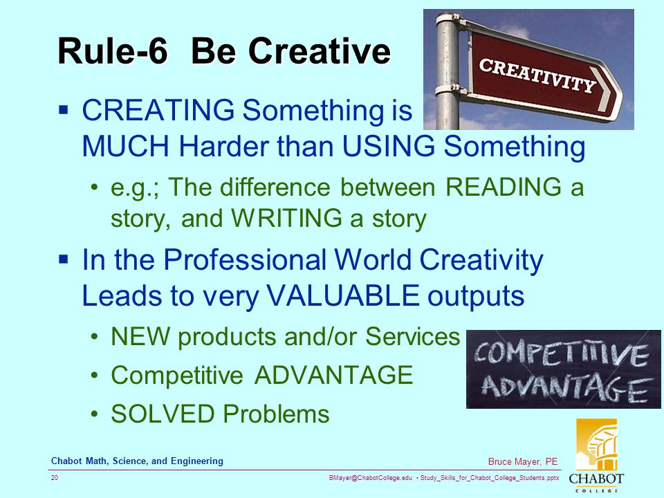 Rule-6 Be Creative CREATING Something is MUCH Harder than USING Something. e.g.; The difference between READING a story, and WRITING a story.