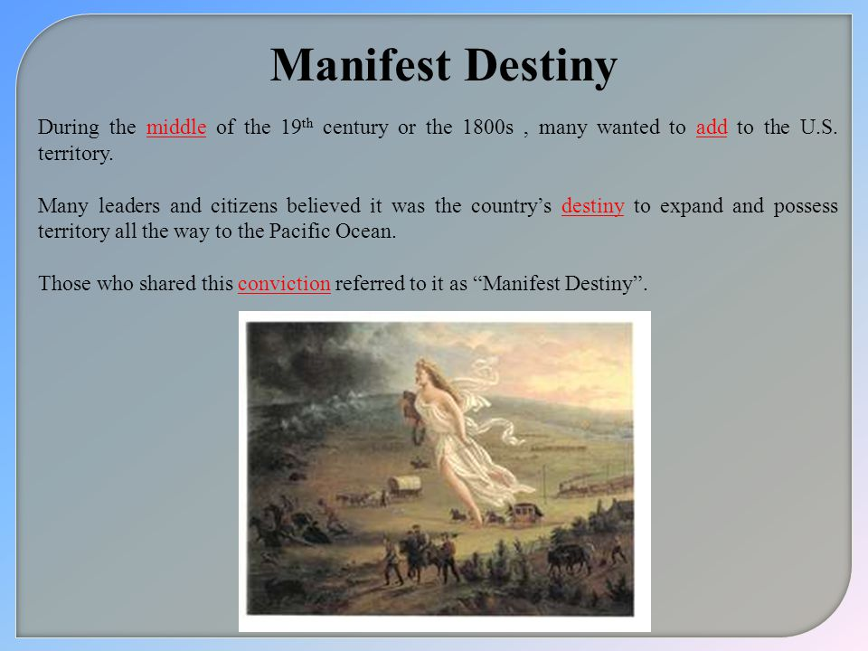 Manifest Destiny During the middle of the 19th century or the 1800s , many wanted to add to the U.S. territory.