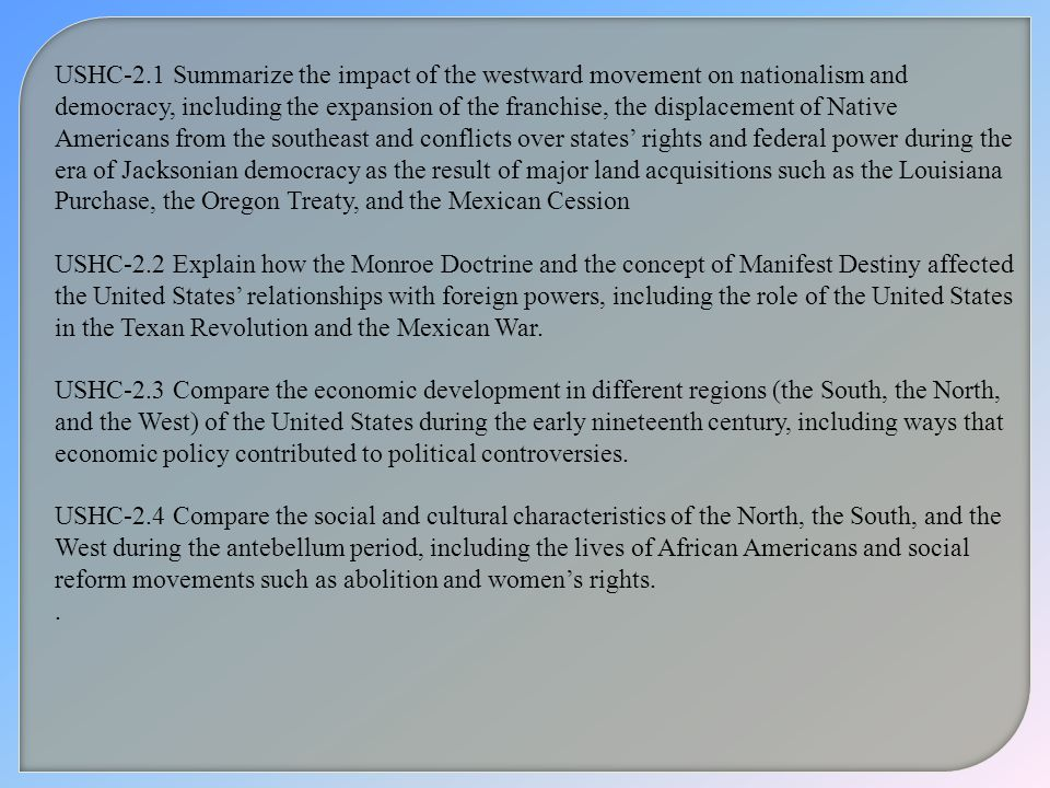 USHC-2.1 Summarize the impact of the westward movement on nationalism and democracy, including the expansion of the franchise, the displacement of Native Americans from the southeast and conflicts over states' rights and federal power during the era of Jacksonian democracy as the result of major land acquisitions such as the Louisiana Purchase, the Oregon Treaty, and the Mexican Cession
