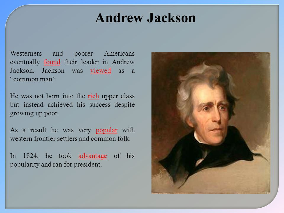 Andrew Jackson Westerners and poorer Americans eventually found their leader in Andrew Jackson. Jackson was viewed as a common man