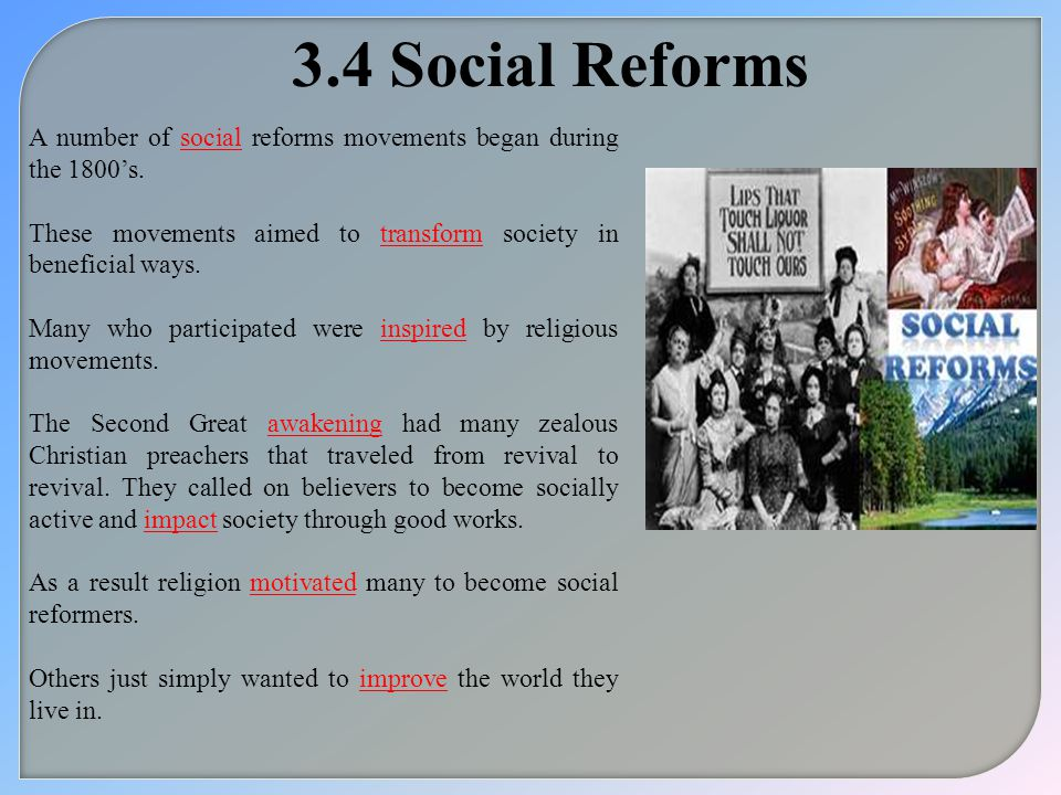 3.4 Social Reforms A number of social reforms movements began during the 1800's. These movements aimed to transform society in beneficial ways.