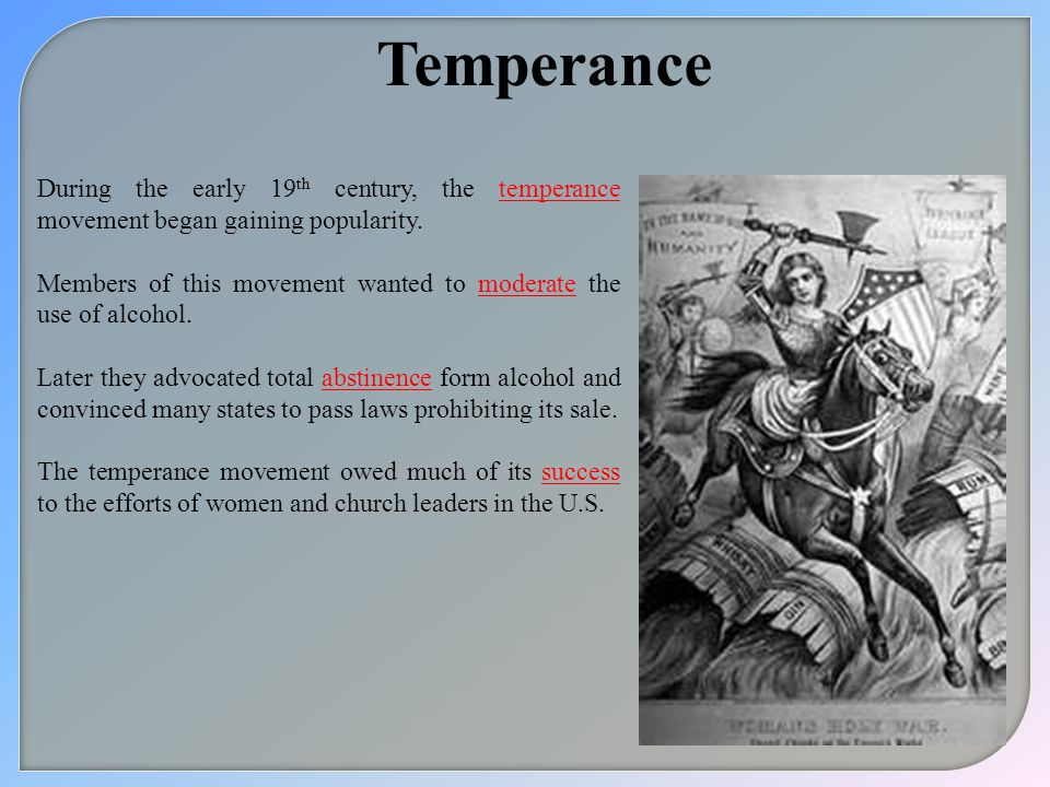 Temperance During the early 19th century, the temperance movement began gaining popularity.