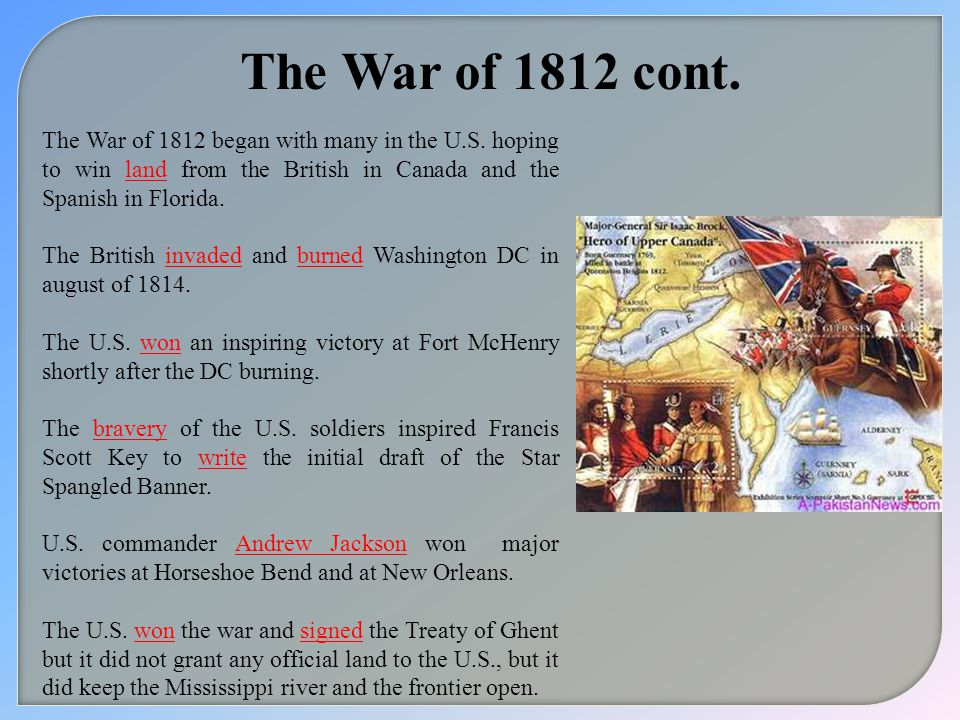 The War of 1812 cont. The War of 1812 began with many in the U.S. hoping to win land from the British in Canada and the Spanish in Florida.