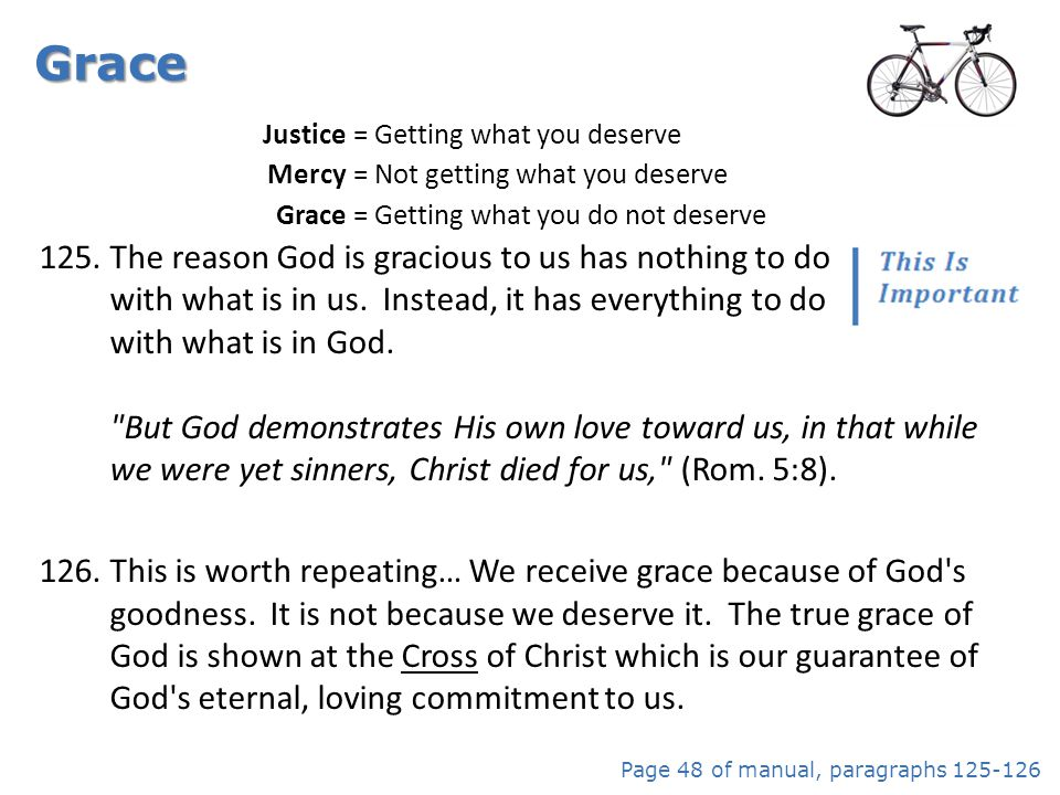 Grace Justice. = Getting what you deserve. Mercy. = Not getting what you deserve. Grace. = Getting what you do not deserve.