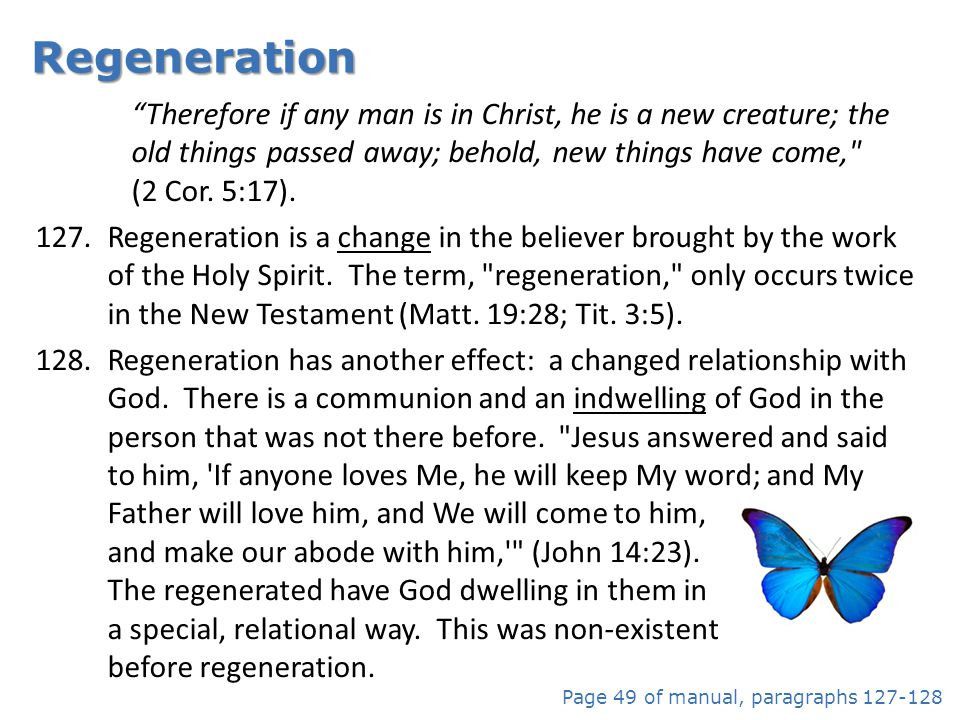Regeneration Therefore if any man is in Christ, he is a new creature; the old things passed away; behold, new things have come, (2 Cor. 5:17).