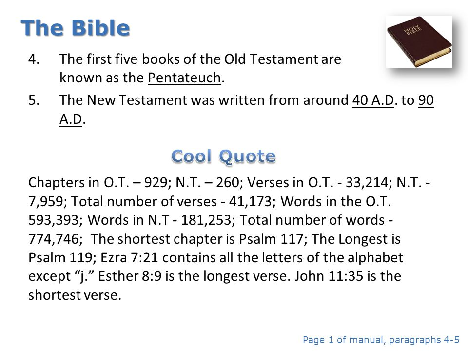 The Bible The first five books of the Old Testament are known as the Pentateuch. The New Testament was written from around 40 A.D. to 90 A.D.