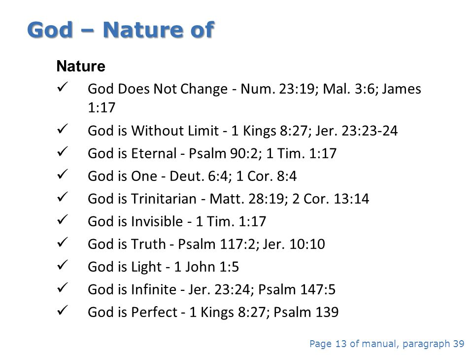 God – Nature of Nature. God Does Not Change - Num. 23:19; Mal. 3:6; James 1:17. God is Without Limit - 1 Kings 8:27; Jer. 23:23-24.