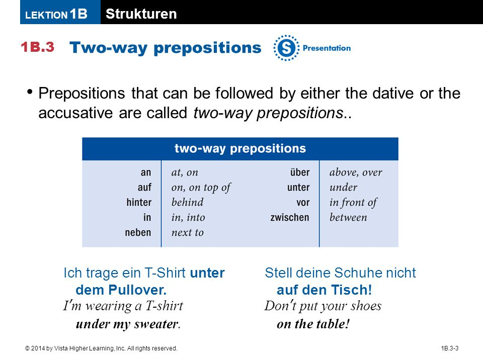 Two-way prepositions Prepositions that can be followed by either the dative or the accusative are called two-way prepositions..
