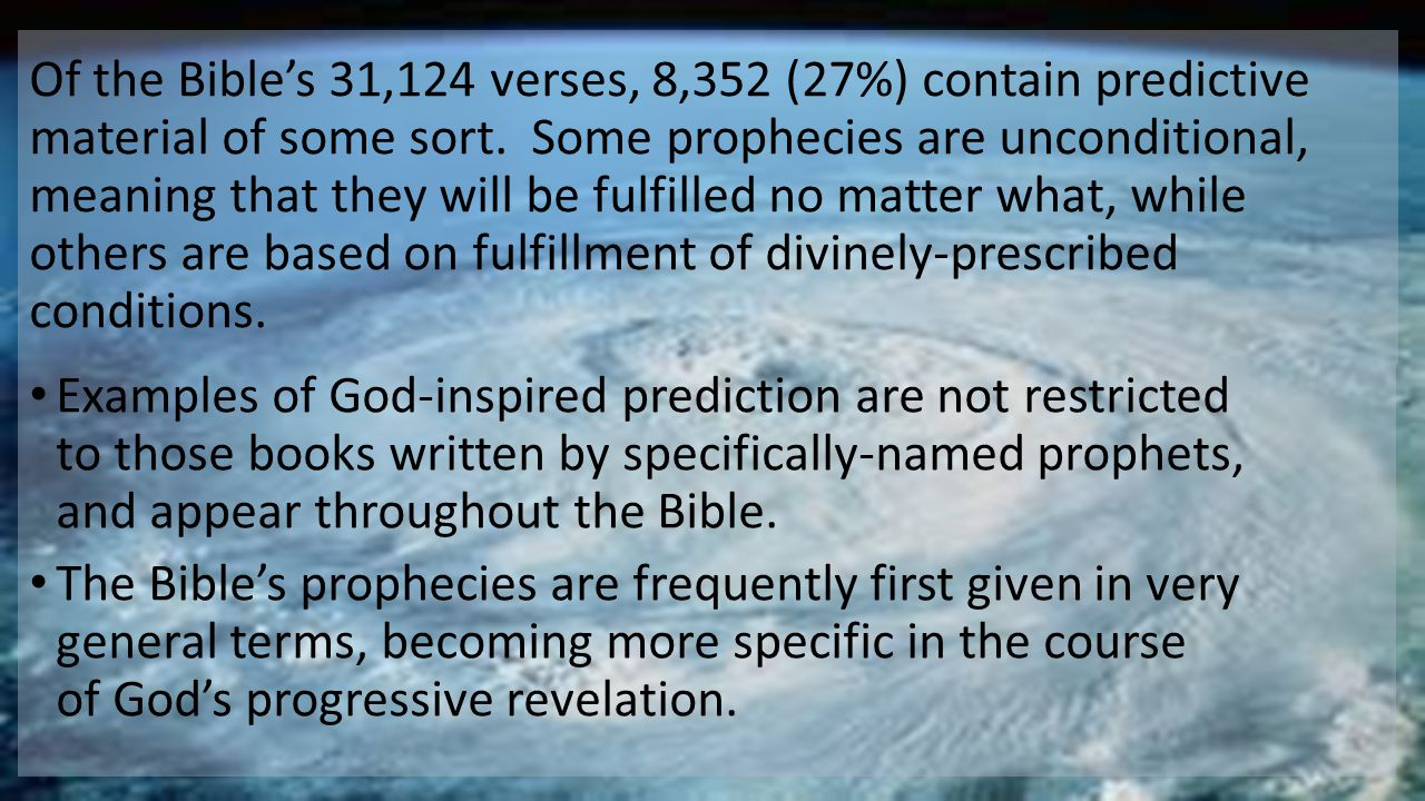 Of the Bible's 31,124 verses, 8,352 (27%) contain predictive material of some sort. Some prophecies are unconditional, meaning that they will be fulfilled no matter what, while others are based on fulfillment of divinely-prescribed conditions.