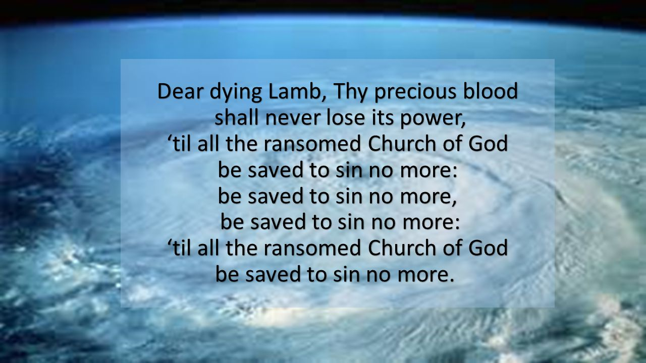 Dear dying Lamb, Thy precious blood shall never lose its power, 'til all the ransomed Church of God be saved to sin no more: be saved to sin no more, be saved to sin no more: 'til all the ransomed Church of God be saved to sin no more.