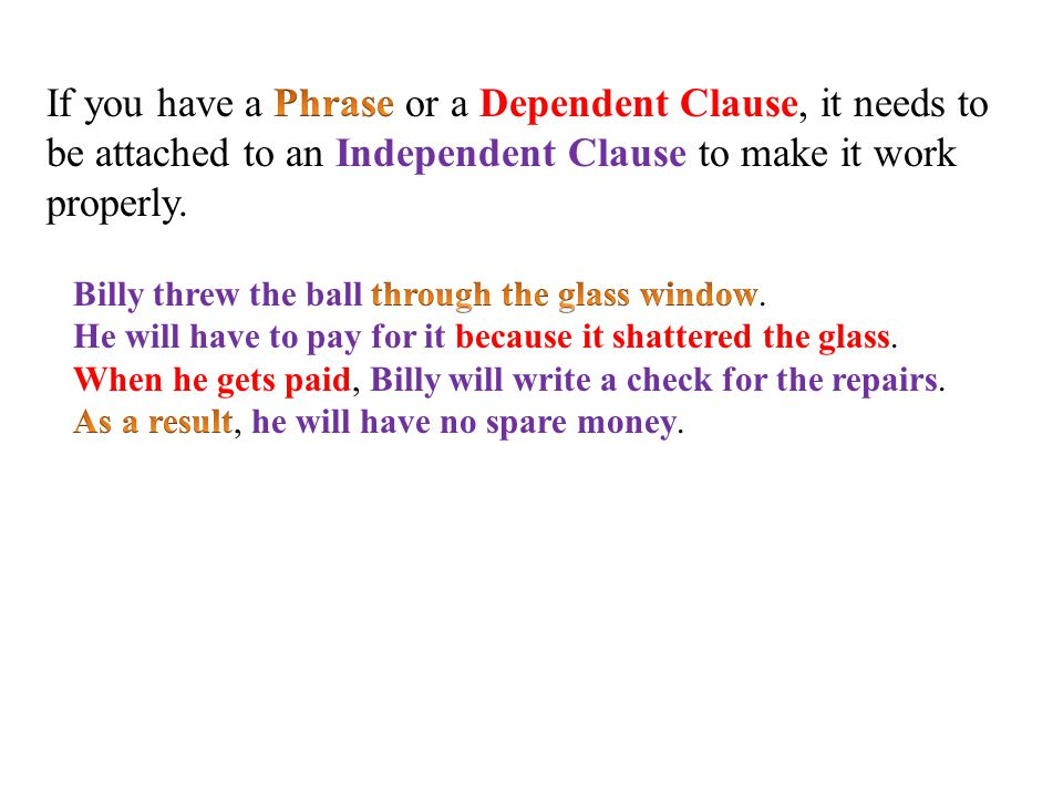 If you have a Phrase or a Dependent Clause, it needs to be attached to an Independent Clause to make it work properly.