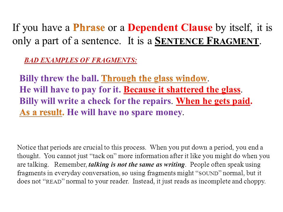 If you have a Phrase or a Dependent Clause by itself, it is only a part of a sentence. It is a Sentence Fragment.