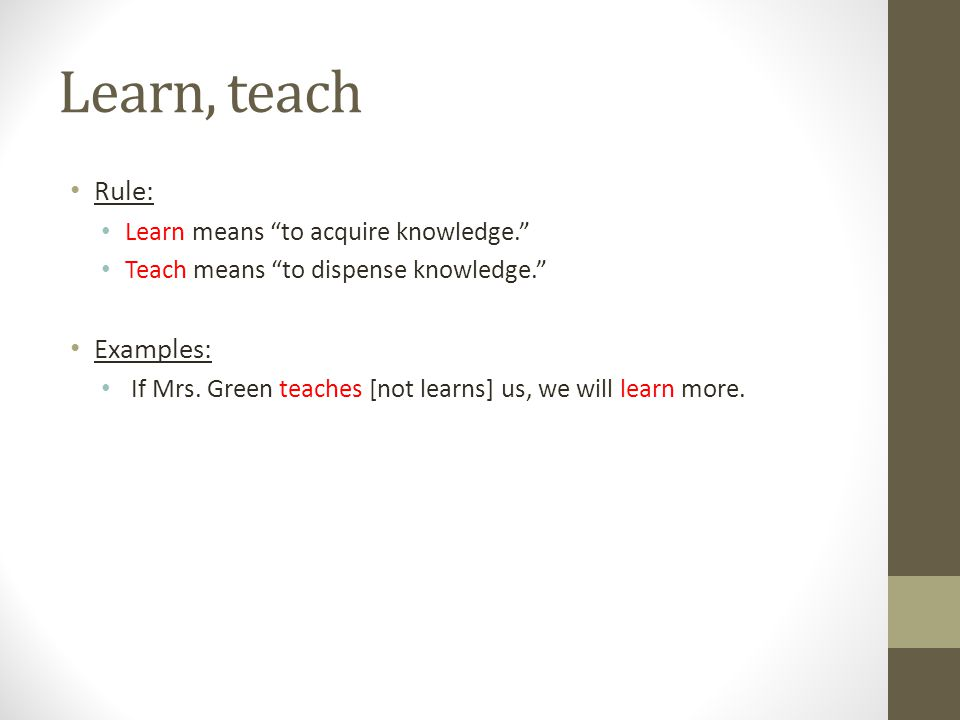 Learn, teach Rule: Examples: Learn means to acquire knowledge.