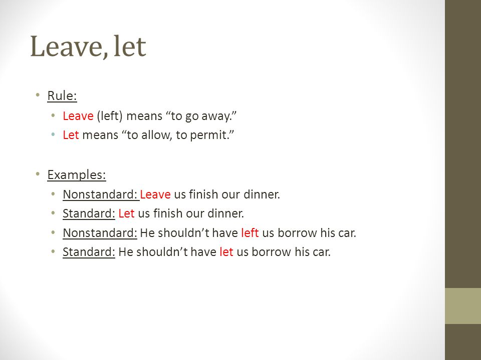 Leave, let Rule: Examples: Leave (left) means to go away.
