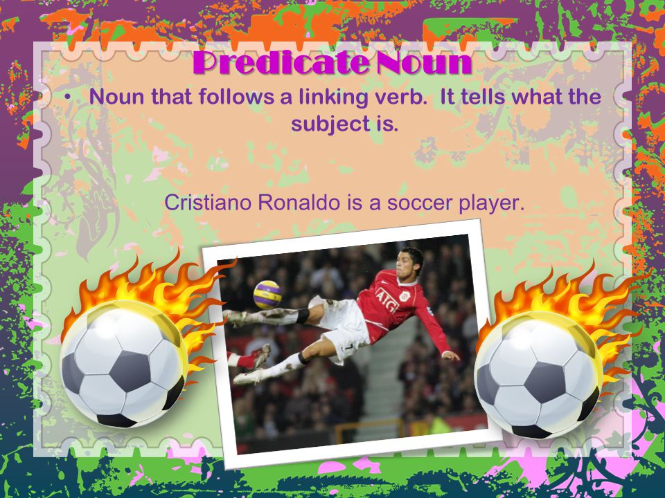 Predicate Noun Noun that follows a linking verb. It tells what the subject is.