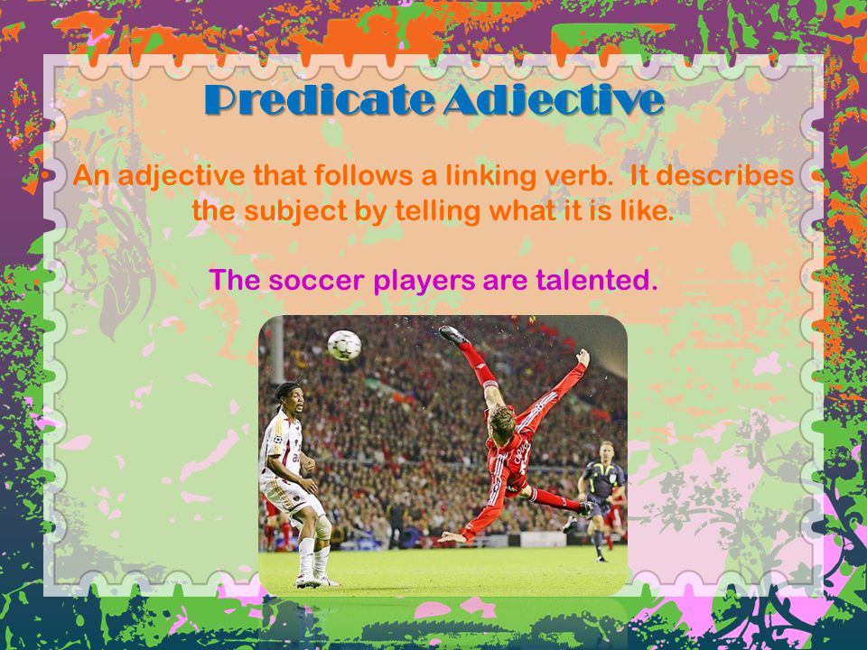 Predicate Adjective An adjective that follows a linking verb.