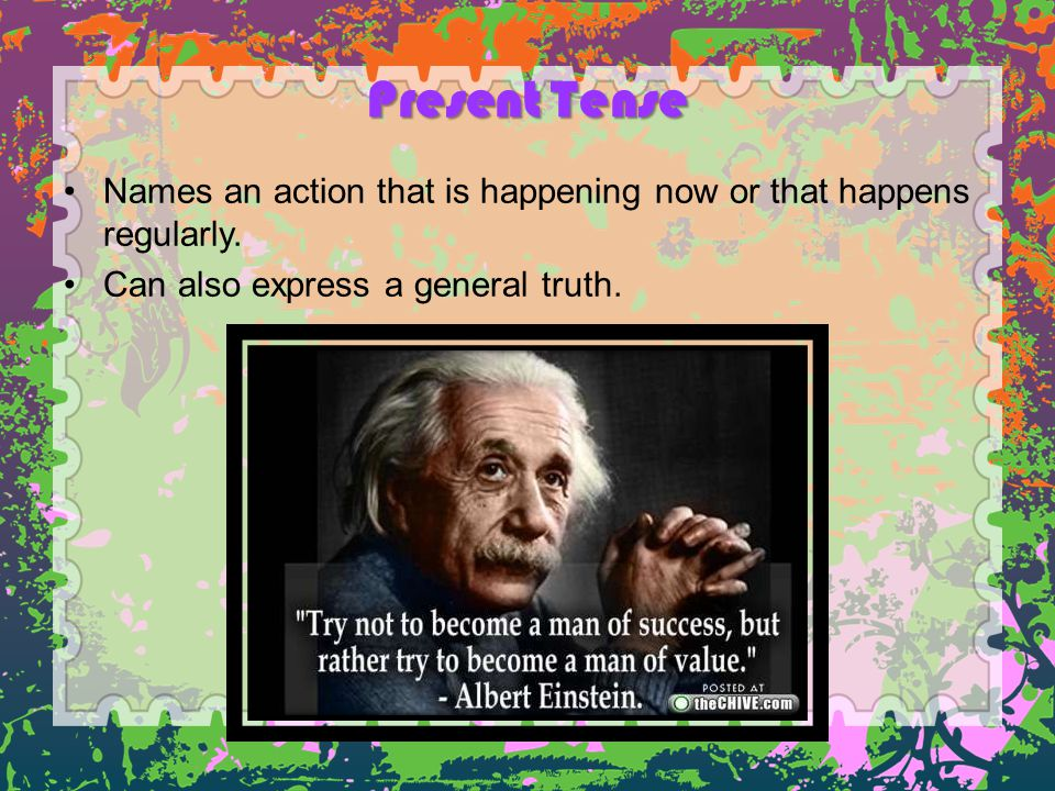 Present Tense Names an action that is happening now or that happens regularly.