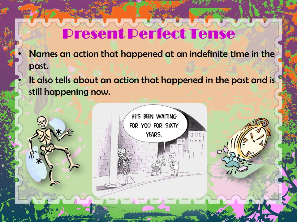 Present Perfect Tense Names an action that happened at an indefinite time in the past.