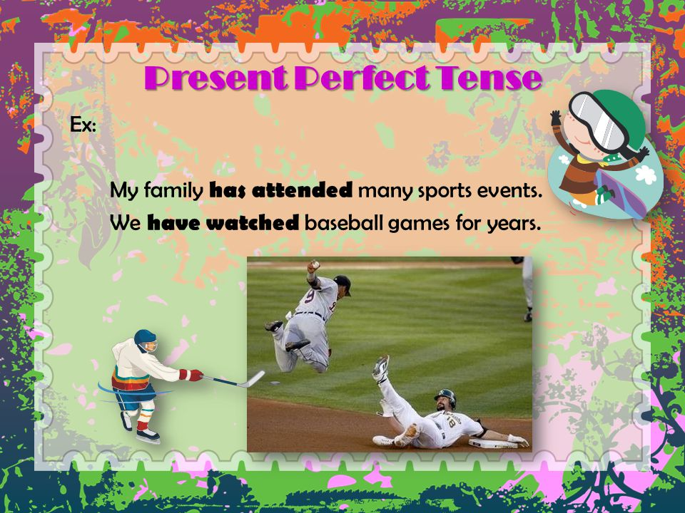 Present Perfect Tense Ex: My family has attended many sports events.