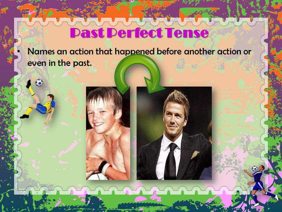 Past Perfect Tense Names an action that happened before another action or even in the past.