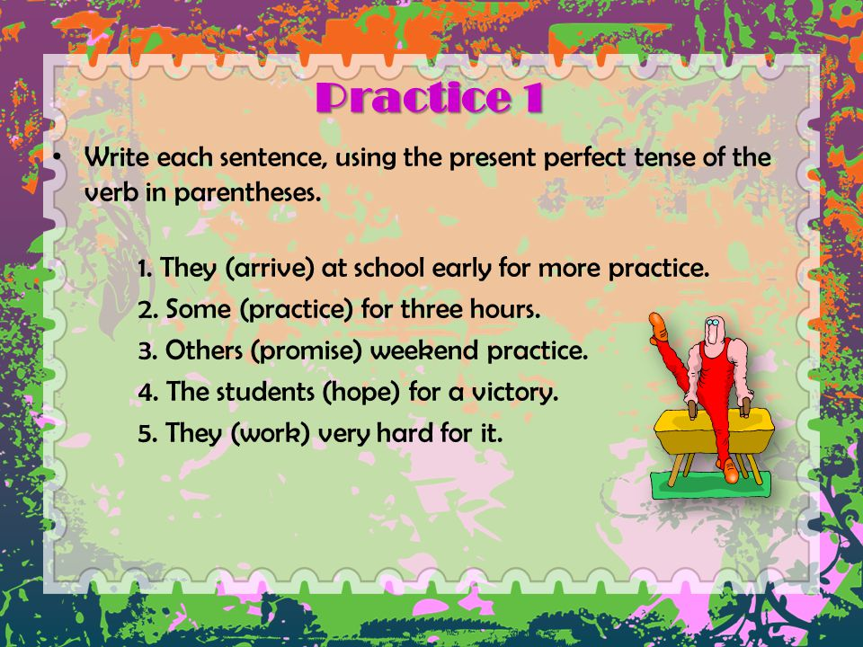 Practice 1 Write each sentence, using the present perfect tense of the verb in parentheses. 1. They (arrive) at school early for more practice.