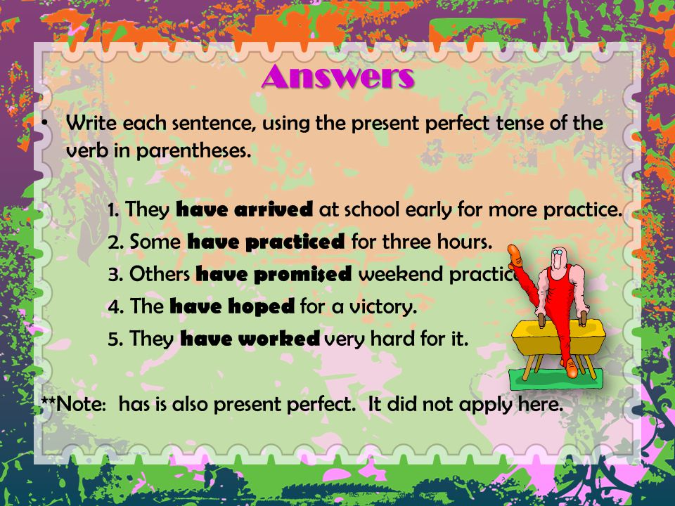 Answers Write each sentence, using the present perfect tense of the verb in parentheses. 1. They have arrived at school early for more practice.