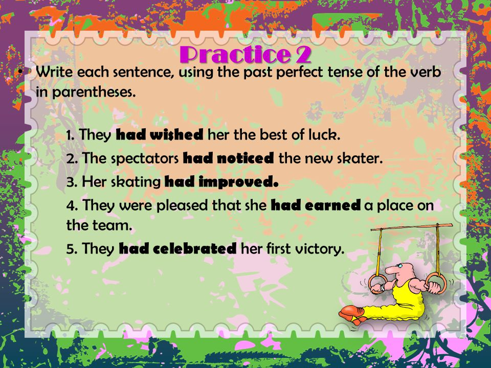 Practice 2 Write each sentence, using the past perfect tense of the verb in parentheses. 1. They had wished her the best of luck.