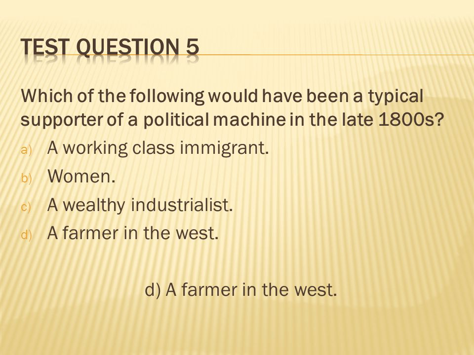 Test question 5 Which of the following would have been a typical supporter of a political machine in the late 1800s