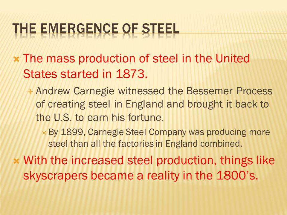 The Emergence of steel The mass production of steel in the United States started in 1873.