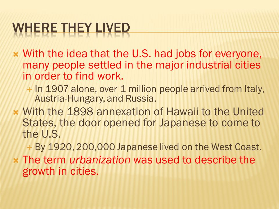 Where they Lived With the idea that the U.S. had jobs for everyone, many people settled in the major industrial cities in order to find work.