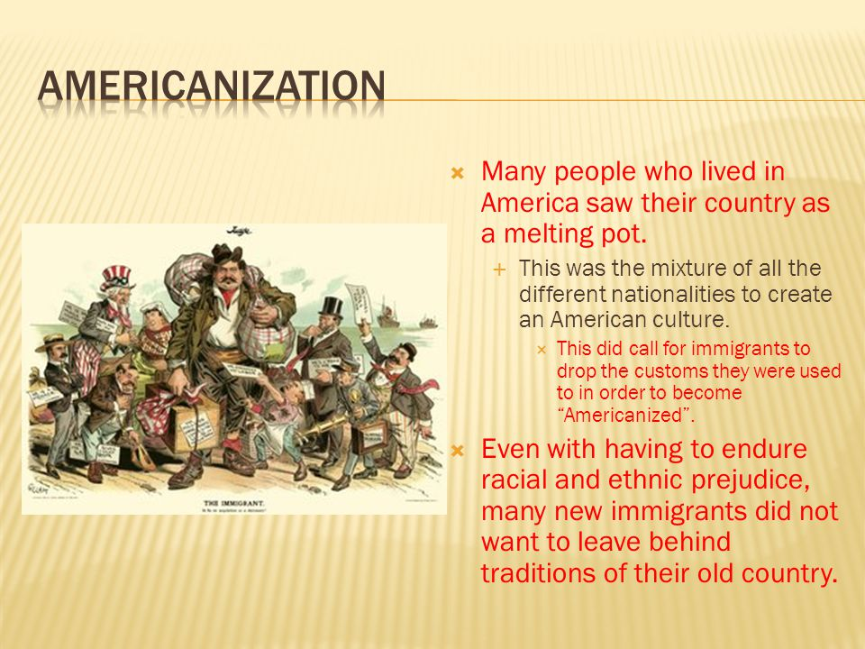 Americanization Many people who lived in America saw their country as a melting pot.