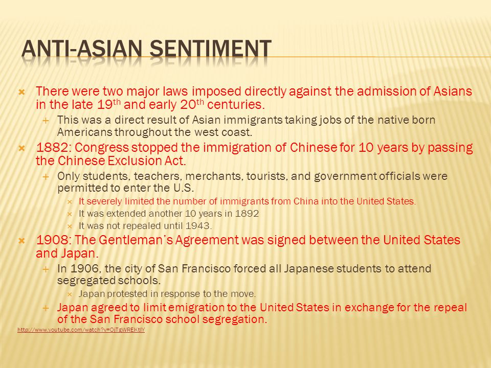 Anti-Asian sentiment There were two major laws imposed directly against the admission of Asians in the late 19th and early 20th centuries.