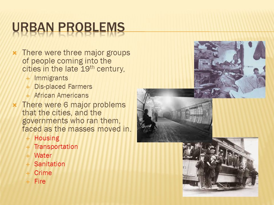 Urban Problems There were three major groups of people coming into the cities in the late 19th century,