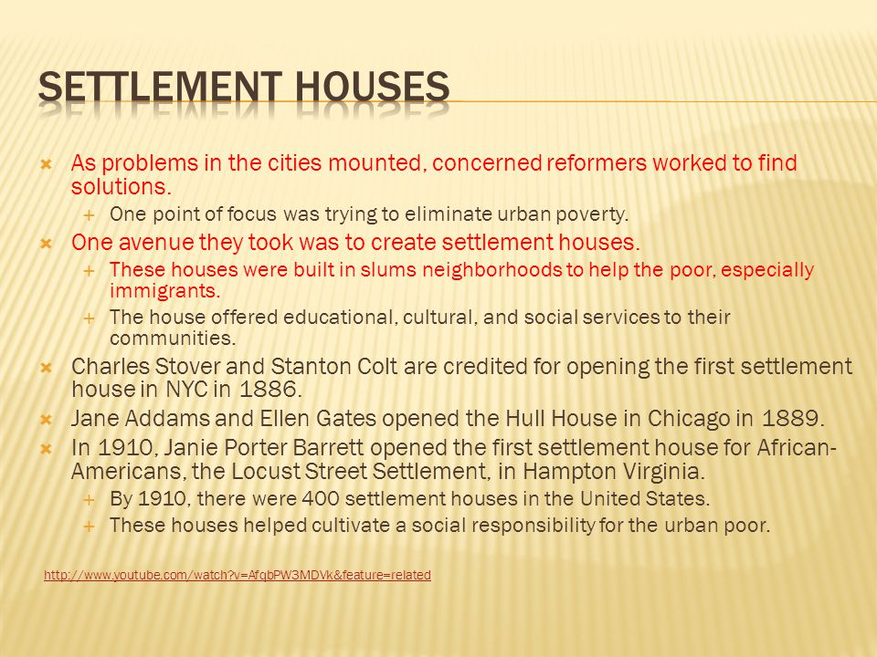 Settlement houses As problems in the cities mounted, concerned reformers worked to find solutions.
