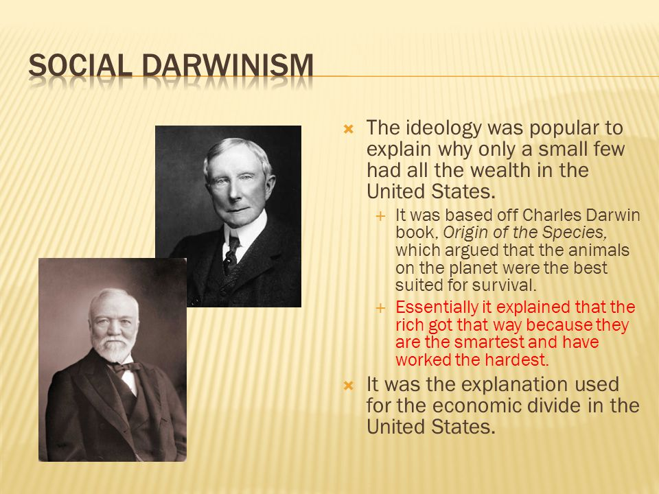 Social Darwinism The ideology was popular to explain why only a small few had all the wealth in the United States.