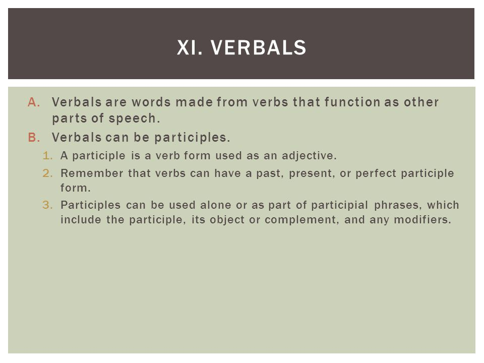 XI. Verbals Verbals are words made from verbs that function as other parts of speech. Verbals can be participles.