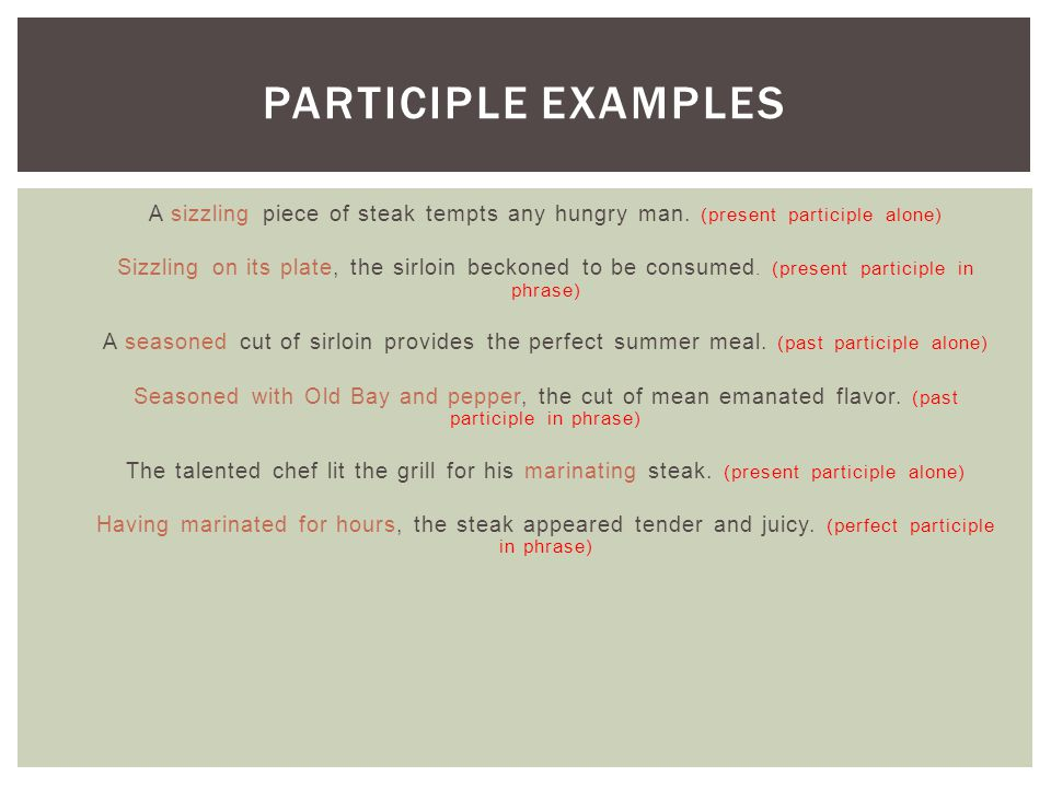 Participle Examples A sizzling piece of steak tempts any hungry man. (present participle alone)